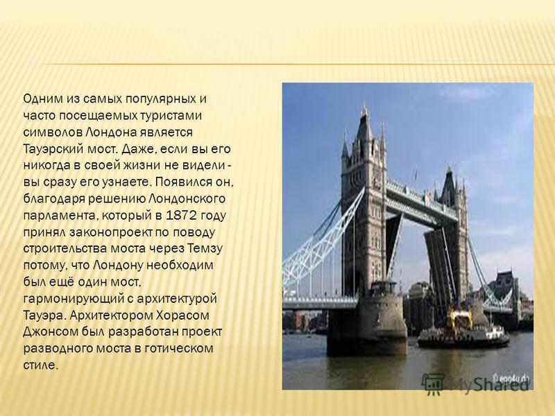 Одним из самых популярных и часто посещаемых туристами символов Лондона является Тауэрский мост. Даже, если вы его никогда в своей жизни не видели - вы сразу его узнаете. Появился он, благодаря решению Лондонского парламента, который в 1872 году прин