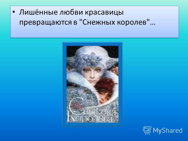 Лишённые любви красавицы превращаются в Снежных королев…