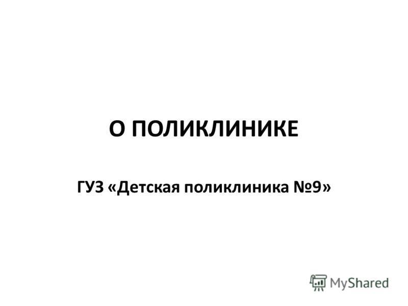 О ПОЛИКЛИНИКЕ ГУЗ «Детская поликлиника 9»
