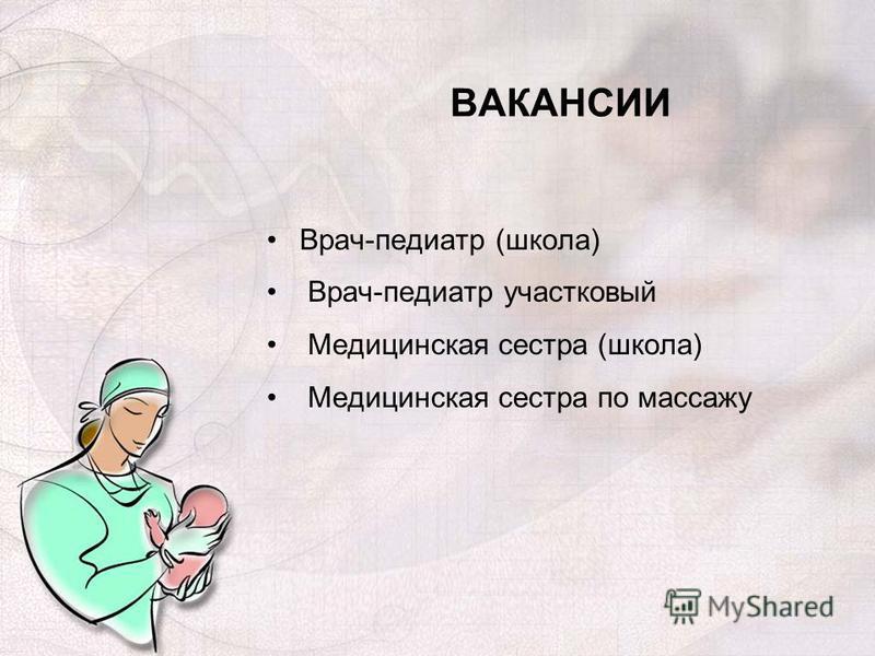 ВАКАНСИИ Врач-педиатр (школа) Врач-педиатр участковый Медицинская сестра (школа) Медицинская сестра по массажу