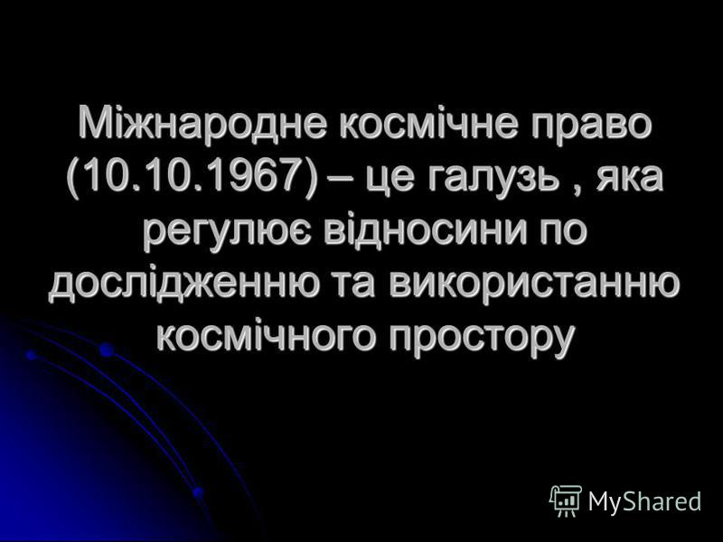 Міжнародне космічне право (10.10.1967) – це галузь, яка регулює відносини по дослідженню та використанню космічного простору