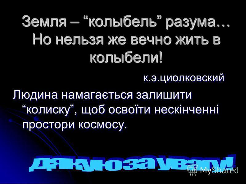 Земля – колыбель разума… Но нельзя же вечно жить в колыбели! к.э.циолковский к.э.циолковский Людина намагається залишити колиску, щоб освоїти нескінченні простори космосу.