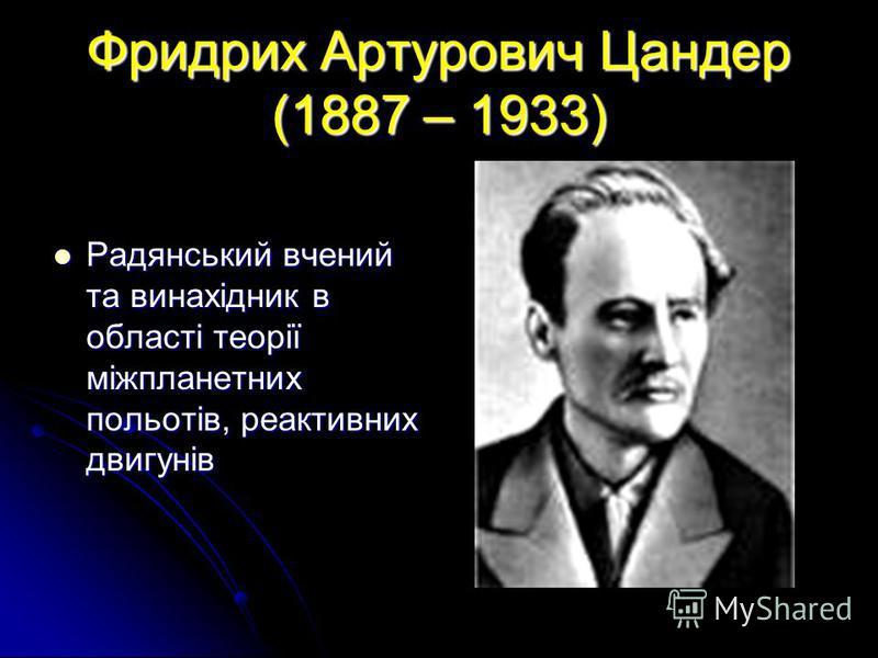 Фридрих Артурович Цандер (1887 – 1933) Радянський вчений та винахідник в області теорії міжпланетних польотів, реактивних двигунів Радянський вчений та винахідник в області теорії міжпланетних польотів, реактивних двигунів