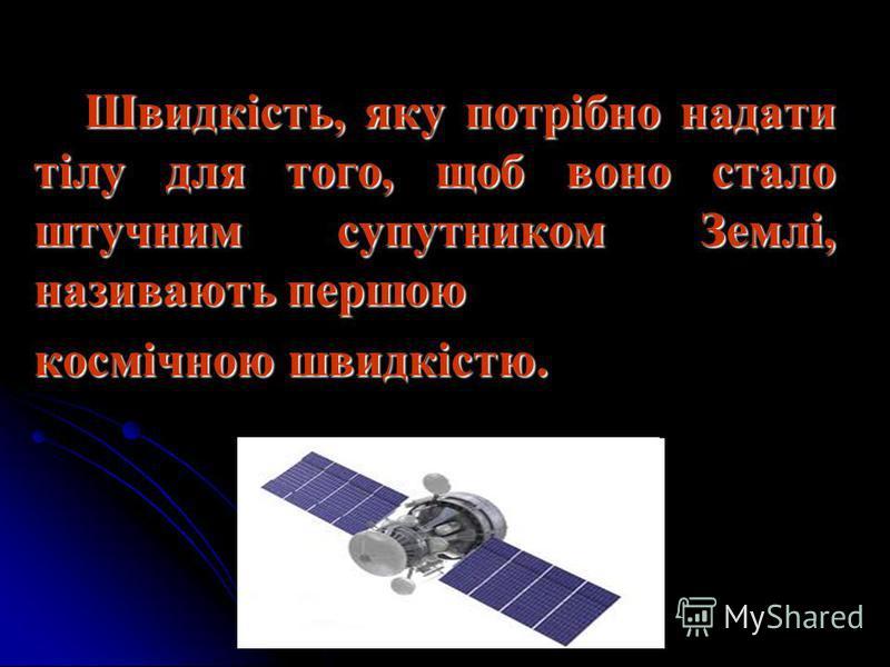 Швидкість, яку потрібно надати тілу для того, щоб воно стало штучним супутником Землі, називають першою Швидкість, яку потрібно надати тілу для того, щоб воно стало штучним супутником Землі, називають першою космічною швидкістю.