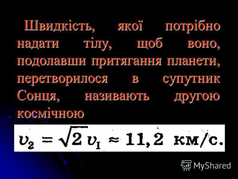 Швидкість, якої потрібно надати тілу, щоб воно, подолавши притягання планети, перетворилося в супутник Сонця, називають другою космічною Швидкість, якої потрібно надати тілу, щоб воно, подолавши притягання планети, перетворилося в супутник Сонця, наз