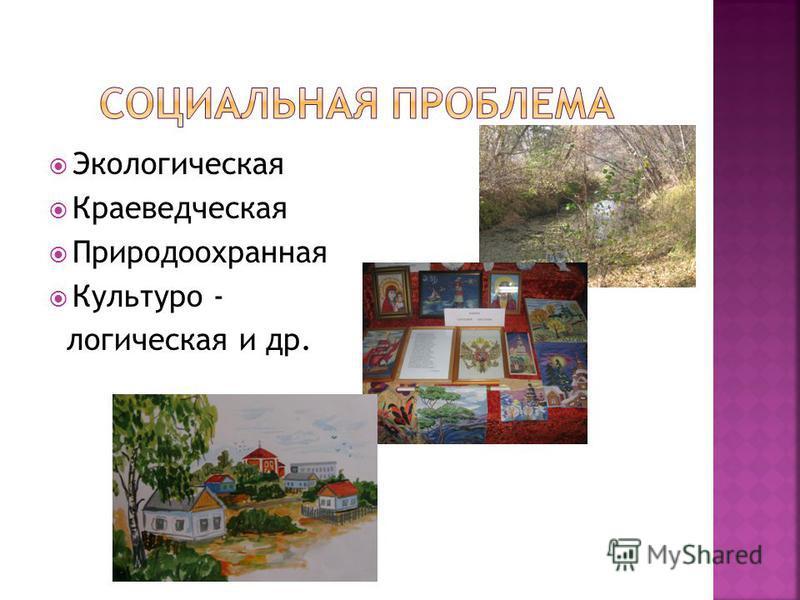 Экологическая Краеведческая Природоохранная Культуро - логическая и др.