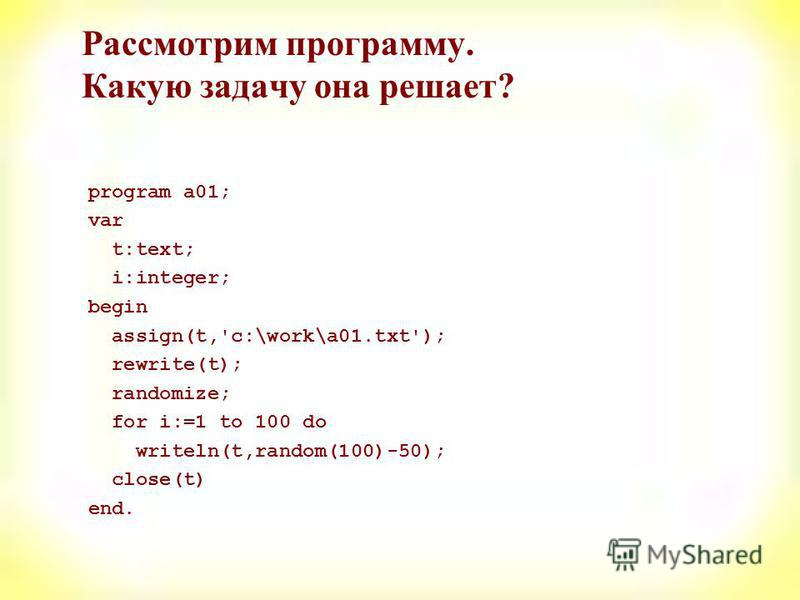 Рассмотрим программу. Какую задачу она решает? program a01; var t:text; i:integer; begin assign(t,'c:\work\a01.txt'); rewrite(t); randomize; for i:=1 to 100 do writeln(t,random(100)-50); close(t) end.