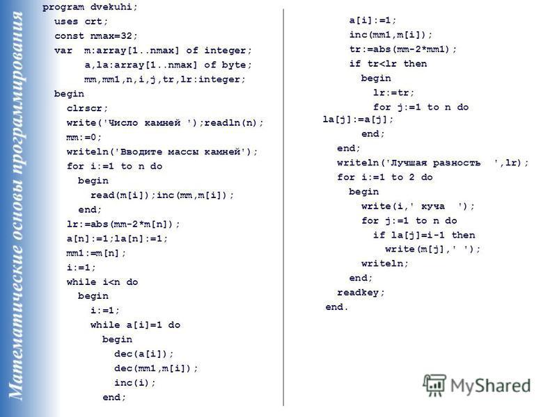 program dvekuhi; uses crt; const nmax=32; var m:array[1..nmax] of integer; a,la:array[1..nmax] of byte; mm,mm1,n,i,j,tr,lr:integer; begin clrscr; write('Число камней ');readln(n); mm:=0; writeln('Вводите массы камней'); for i:=1 to n do begin read(m[