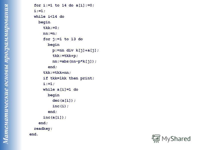 for i:=1 to 14 do a[i]:=0; i:=1; while i<14 do begin tkk:=0; nn:=n; for j:=1 to 13 do begin p:=nn div k[j]+a[j]; tkk:=tkk+p; nn:=abs(nn-p*k[j]); end; tkk:=tkk+nn; if tkk=lkk then print; i:=1; while a[i]=1 do begin dec(a[i]); inc(i); end; inc(a[i]); e