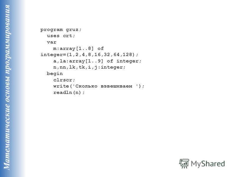 program gruz; uses crt; var m:array[1..8] of integer=(1,2,4,8,16,32,64,128); a,la:array[1..9] of integer; n,nn,lk,tk,i,j:integer; begin clrscr; write('Сколько взвешиваем '); readln(n);