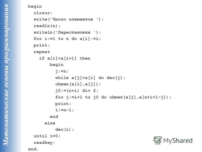 begin clrscr; write('Число элементов '); readln(n); writeln('Перестановки '); for i:=1 to n do a[i]:=i; print; repeat if a[i]<a[i+1] then begin j:=n; while a[j]<a[i] do dec(j); obmen(a[i],a[j]); j0:=(n+i) div 2; for j:=i+1 to j0 do obmen(a[j],a[n+i+1