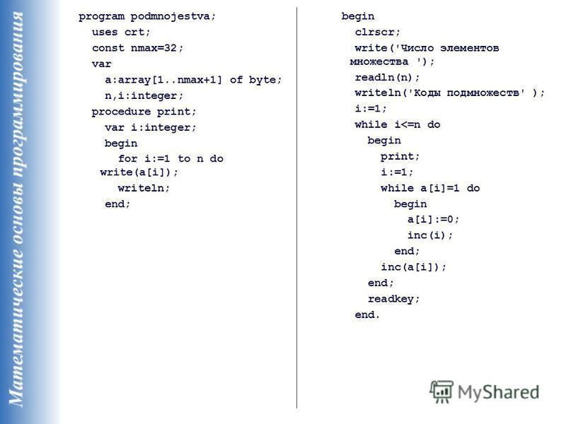 program podmnojestva; uses crt; const nmax=32; var a:array[1..nmax+1] of byte; n,i:integer; procedure print; var i:integer; begin for i:=1 to n do write(a[i]); writeln; end; begin clrscr; write('Число элементов множества '); readln(n); writeln('Коды