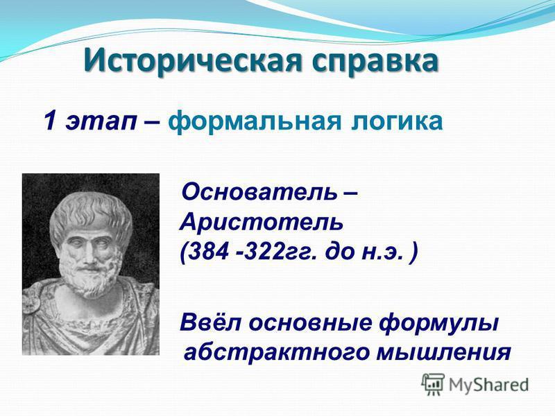 Основатель – Аристотель (384 -322 гг. до н.э. ) Ввёл основные формулы абстрактного мышления Историческая справка 1 этап – формальная логика