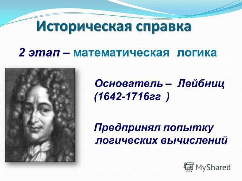 Основатель – Лейбниц (1642-1716 гг ) Предпринял попытку логических вычислений Историческая справка 2 этап – математическая логика