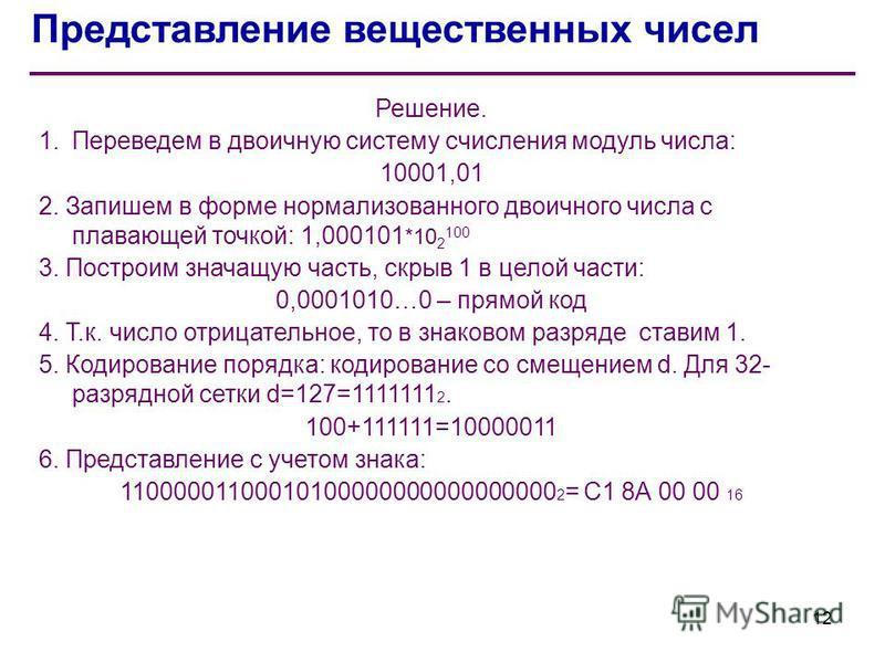 Представление вещественных чисел Решение. 1. Переведем в двоичную систему счисления модуль числа: 10001,01 2. Запишем в форме нормализованного двоичного числа с плавающей точкой: 1,000101 *10 2 100 3. Построим значащую часть, скрыв 1 в целой части: 0