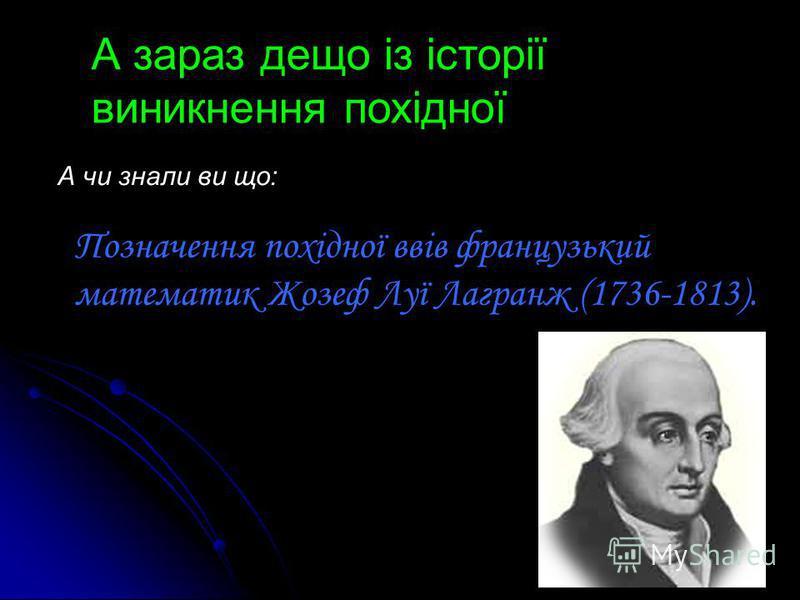 А зараз дещо із історії виникнення похідної А чи знали ви що: Позначення похідної ввів французький математик Жозеф Луї Лагранж (1736-1813).