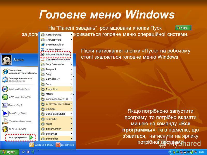 Головне меню Windows На Панелі завдань розташована кнопка Пуск за допомогою якої відкривається головне меню операційної системи. Після натискання кнопки «Пуск» на робочому столі зявляється головне меню Windows. Якщо потрібноно запустити програму, то