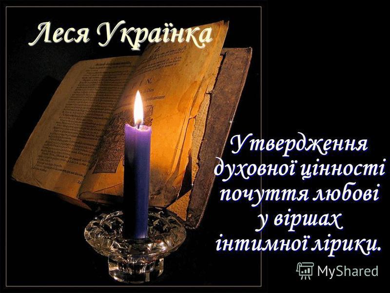 Леся Українка Утвердження духовної цінності почуття любові у віршах інтимної лірики.
