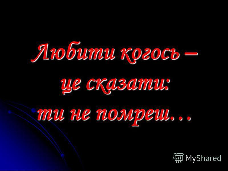 Любити когось – це сказати: ти не помреш…