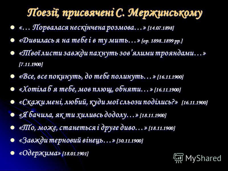 «… Порвалася нескінчена розмова…» [14.07.1898] «… Порвалася нескінчена розмова…» [14.07.1898] «Дивилась я на тебе і в ту мить…» [ор. 1898..1899 рр.] «Дивилась я на тебе і в ту мить…» [ор. 1898..1899 рр.] «Твої листи завжди пахнуть зовялими трояндами…