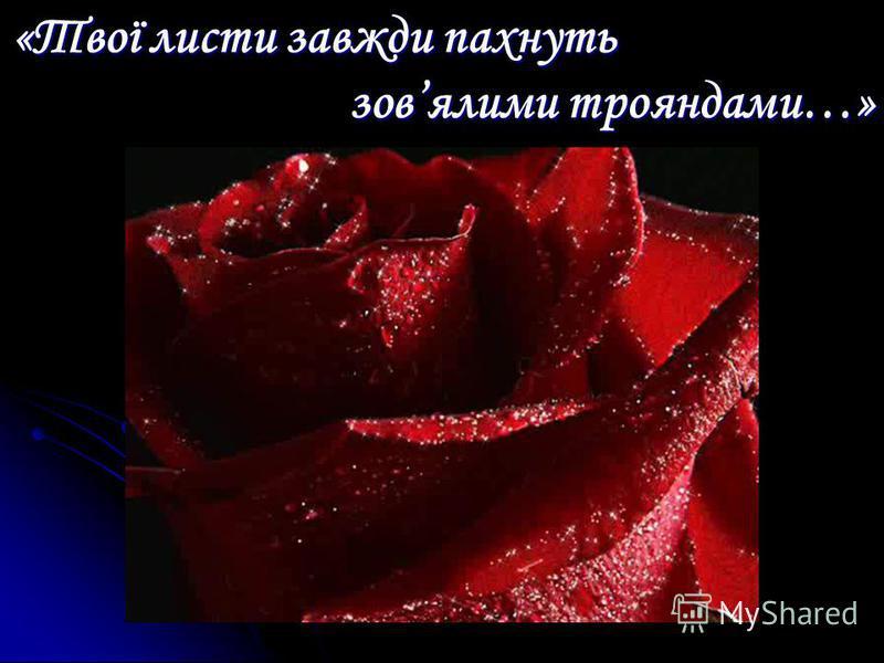«Твої листи завжди пахнуть зовялими трояндами…»