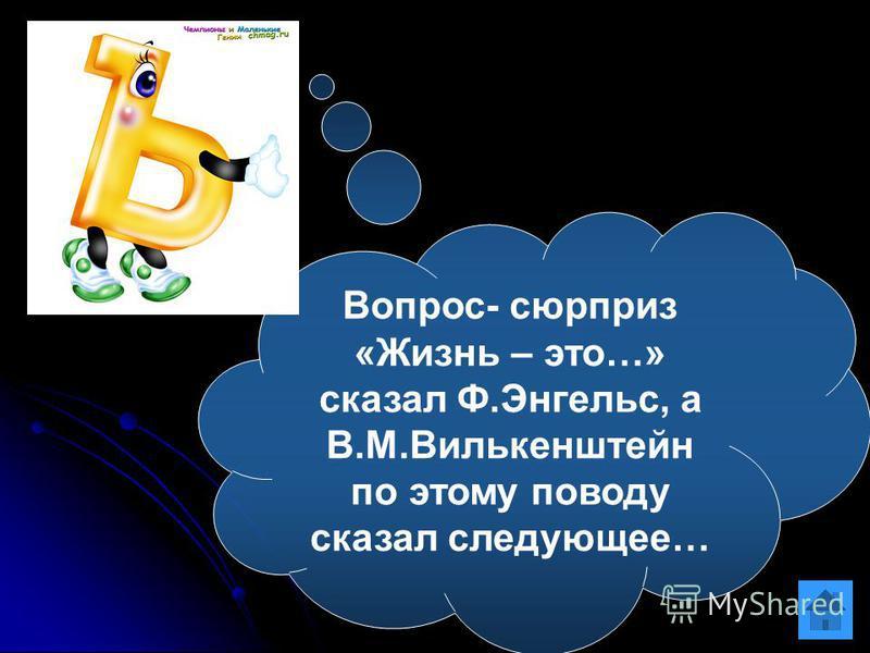 Вопрос- сюрприз «Жизнь – это…» сказал Ф.Энгельс, а В.М.Вилькенштейн по этому поводу сказал следующее…