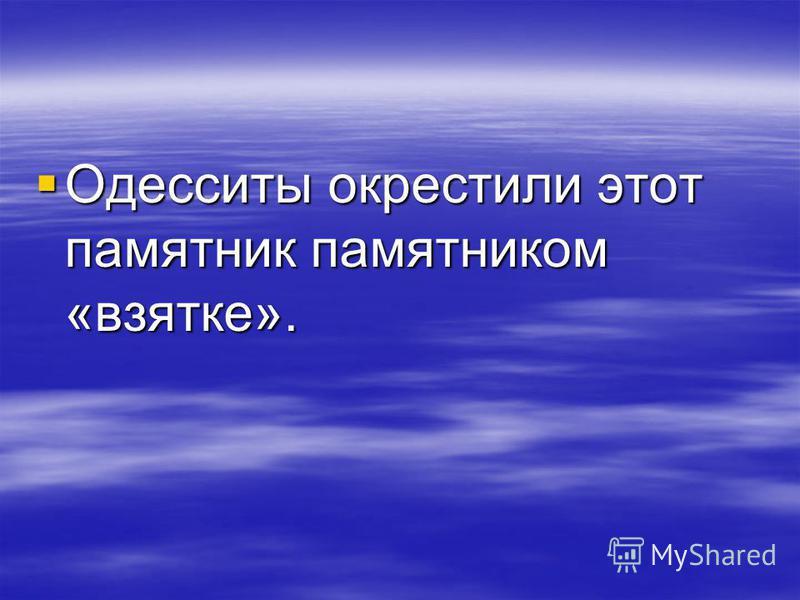 Одесситы окрестили этот памятник памятником «взятке». Одесситы окрестили этот памятник памятником «взятке».