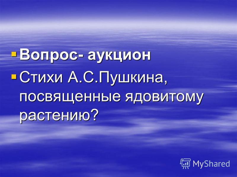 Вопрос- аукцион Вопрос- аукцион Стихи А.С.Пушкина, посвященные ядовитому растению? Стихи А.С.Пушкина, посвященные ядовитому растению?