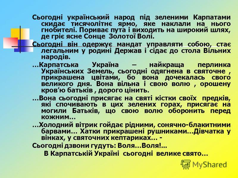 Сьогодні український народ під зеленими Карпатами скидає тисячолітнє ярмо, яке наклали на нього гнобителі. Пориває пута і виходить на широкий шлях, де гріє ясне Сонце Золотої Волі. Сьогодні він одержує мандат управляти собою, стає легальним у родині