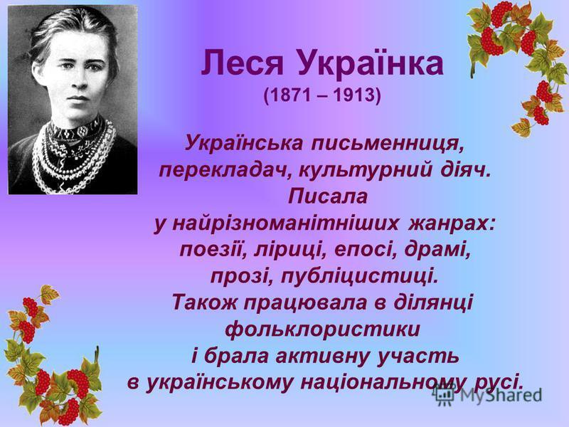 Леся Українка (1871 – 1913) Українська письменниця, перекладач, культурний діяч. Писала у найрізноманітніших жанрах: поезії, ліриці, епосі, драмі, прозі, публіцистиці. Також працювала в ділянці фольклористики і брала активну участь в українському нац