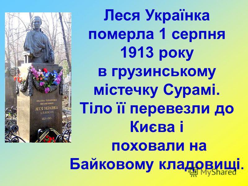 Леся Українка померла 1 серпня 1913 року в грузинському містечку Сурамі. Тіло її перевезли до Києва і поховали на Байковому кладовищі.