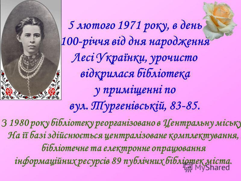 5 лютого 1971 року, в день 100-річчя від дня народження Лесі Українки, урочисто відкрилася бібліотека у приміщенні по вул. Тургенівській, 83-85. З 1980 року бібліотеку реорганізовано в Центральну міську. На її базі здійснюється централізоване комплек
