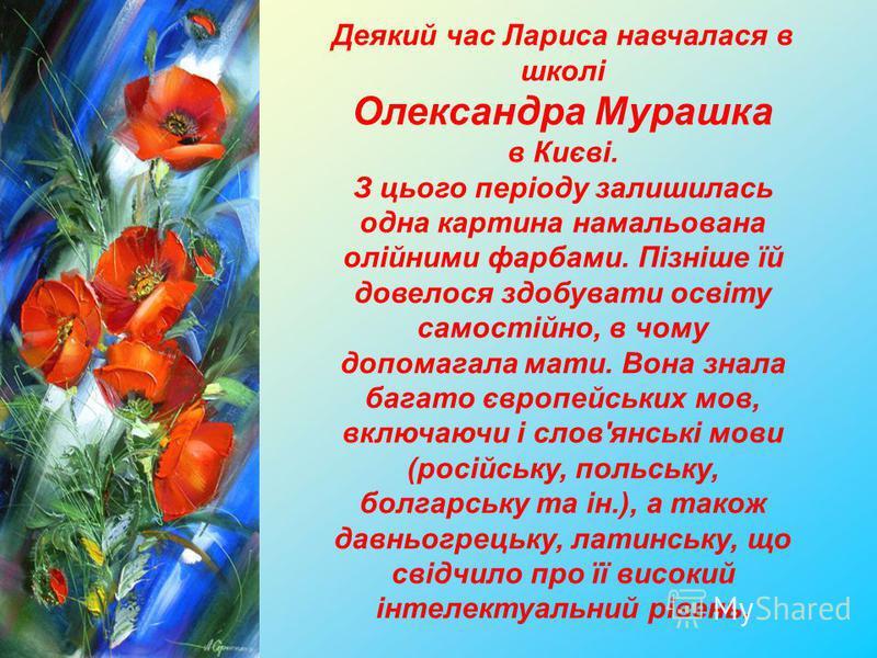Деякий час Лариса навчалася в школі Олександра Мурашка в Києві. З цього періоду залишилась одна картина намальована олійними фарбами. Пізніше їй довелося здобувати освіту самостійно, в чому допомагала мати. Вона знала багато європейських мов, включаю