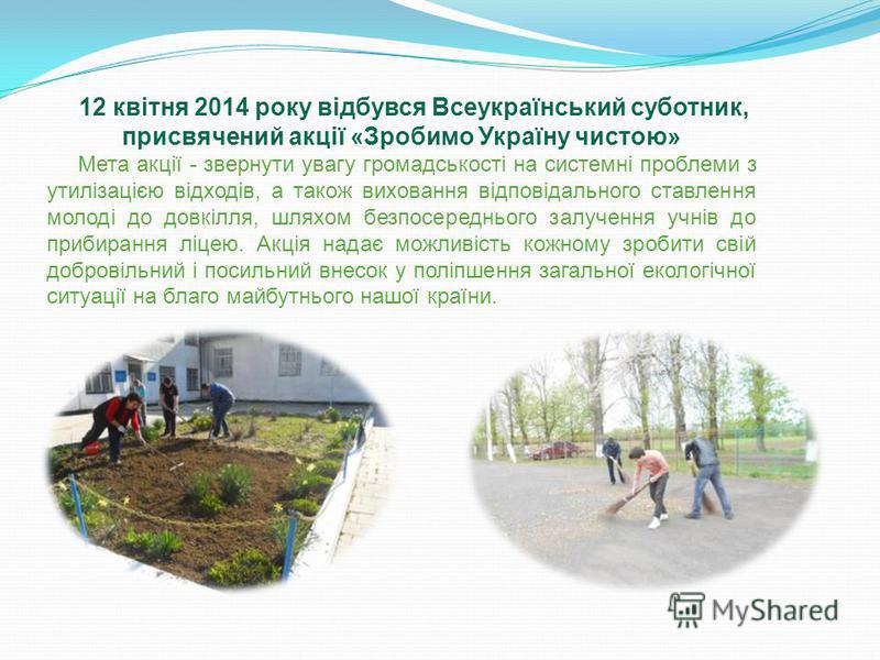 12 квітня 2014 року відбувся Всеукраїнський суботник, присвячений акції «Зробимо Україну чистою» Мета акції - звернути увагу громадськості на системні проблеми з утилізацією відходів, а також виховання відповідального ставлення молоді до довкілля, шл