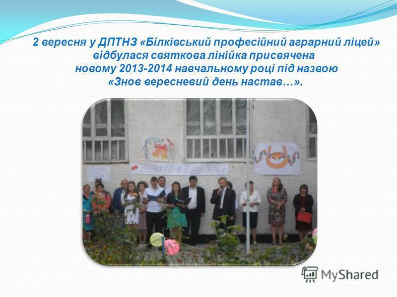 2 вересня у ДПТНЗ «Білківський професійний аграрний ліцей» відбулася святкова лінійка присвячена новому 2013-2014 навчальному році під назвою «Знов вересневий день настав…».