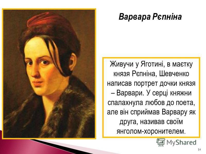 Варвара Рєпніна Живучи у Яготині, в маєтку князя Рєпніна, Шевченко написав портрет дочки князя – Варвари. У серці княжни спалахнула любов до поета, але він сприймав Варвару як друга, називав своїм янголом-хоронителем. 14