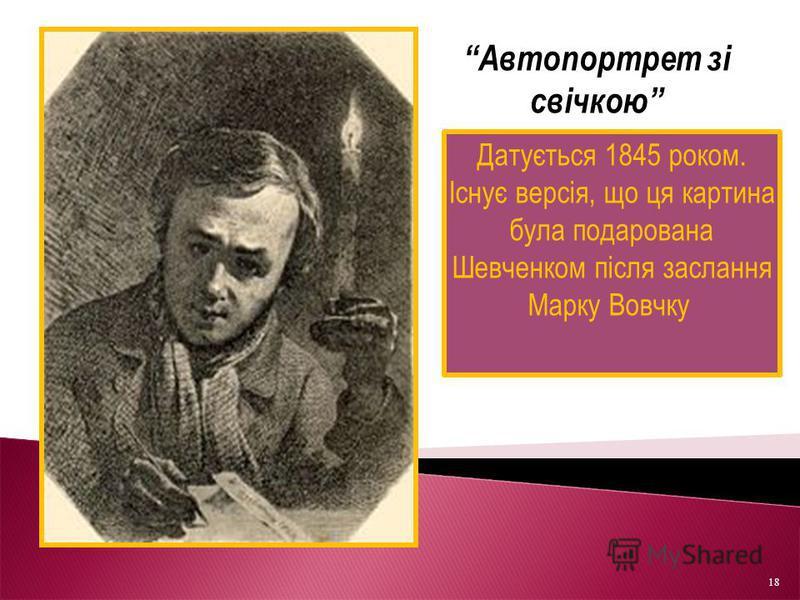 Датується 1845 роком. Існує версія, що ця картина була подарована Шевченком після заслання Марку Вовчку. Автопортрет зі свічкою 18