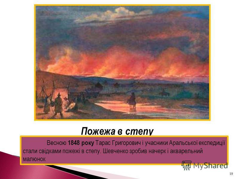 Пожежа в степу Весною 1848 року Тарас Григорович і учасники Аральської експедиції стали свідками пожежі в степу. Шевченко зробив начерк і акварельний малюнок 19