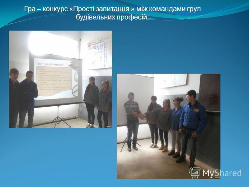 Гра – конкурс «Прості запитання » між командами груп будівельних професій.