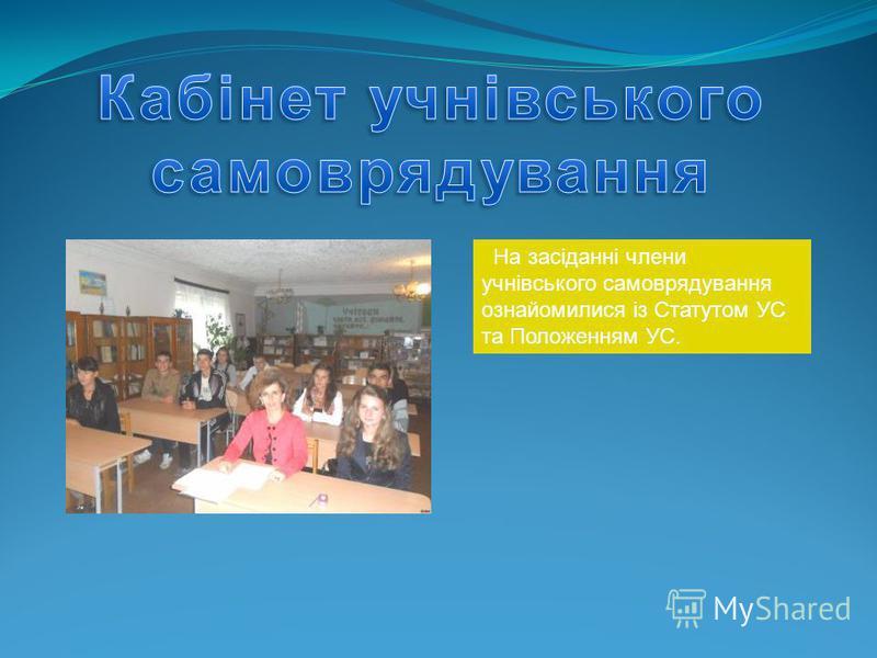 На засіданні члени учнівського самоврядування ознайомилися із Статутом УС та Положенням УС.