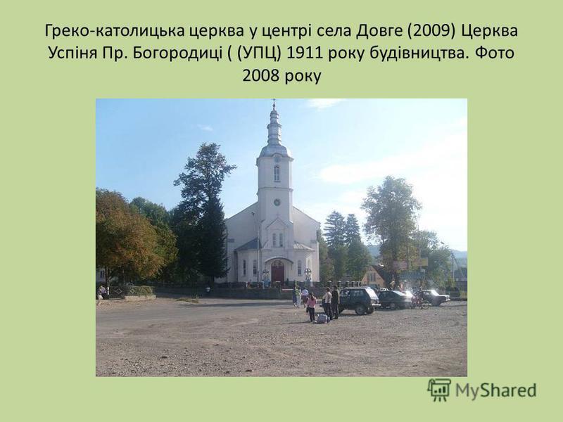 Греко-католицька церква у центрі села Довге (2009) Церква Успіня Пр. Богородиці ( (УПЦ) 1911 року будівництва. Фото 2008 року