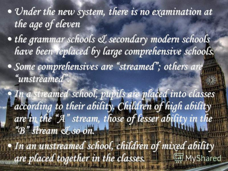 Under the new system, there is no examination at the age of elevenUnder the new system, there is no examination at the age of eleven the grammar schools & secondary modern schools have been replaced by large comprehensive schools.the grammar schools