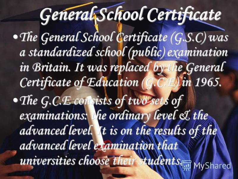 General School Certificate The General School Certificate (G.S.C) was a standardized school (public) examination in Britain. It was replaced by the General Certificate of Education (G.C.E) in 1965.The General School Certificate (G.S.C) was a standard