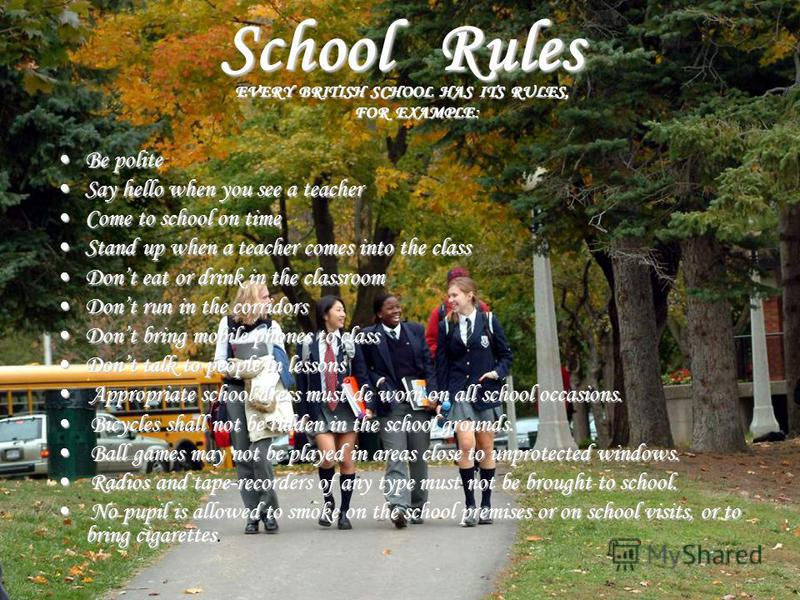 School Rules EVERY BRITISH SCHOOL HAS ITS RULES, FOR EXAMPLE: Be politeBe polite Say hello when you see a teacherSay hello when you see a teacher Come to school on timeCome to school on time Stand up when a teacher comes into the classStand up when a