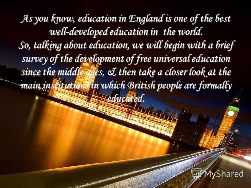 As you know, education in England is one of the best well-developed education in the world. So, talking about education, we will begin with a brief survey of the development of free universal education since the middle ages, & then take a closer look