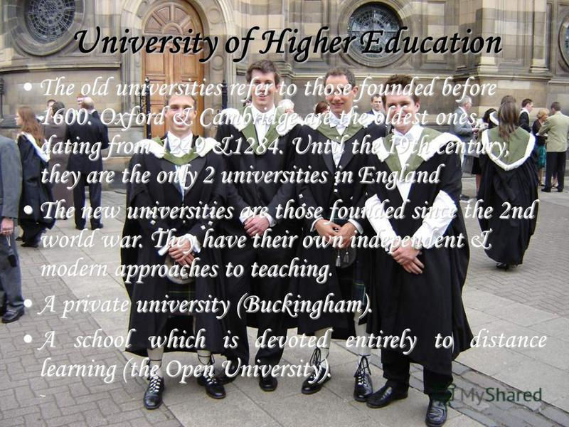 University of Higher Education The old universities refer to those founded before 1600. Oxford & Cambridge are the oldest ones, dating from 1249 &1284. Until the 19th century, they are the only 2 universities in EnglandThe old universities refer to t