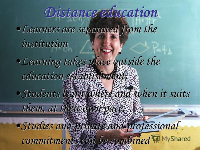 Distance education Learners are separated from the institutionLearners are separated from the institution Learning takes place outside the education establishment.Learning takes place outside the education establishment. Students learn where and when