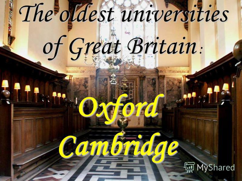 The oldest universities of Great Britain The oldest universities of Great Britain : Oxford Cambridge
