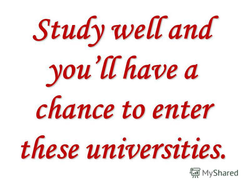 Study well and youll have a chance to enter these universities.