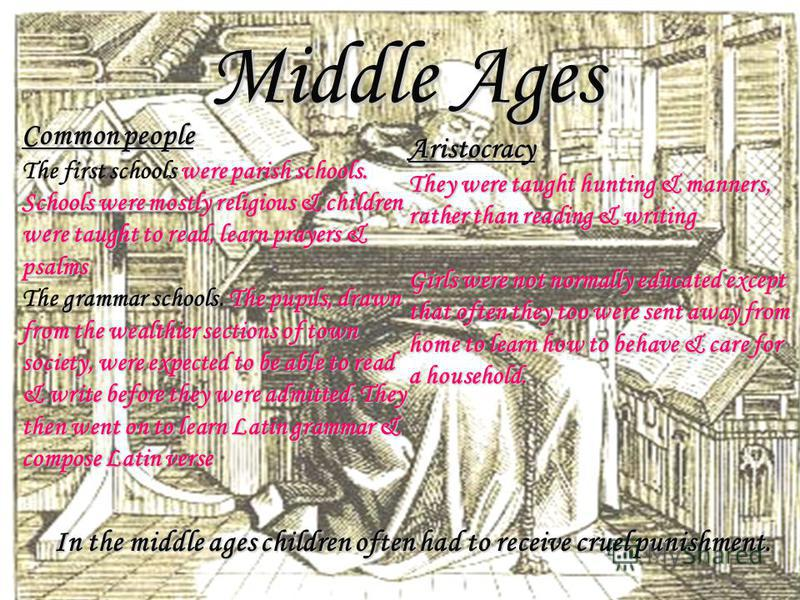 Middle Ages Common people were parish schools. Schools were mostly religious & children were taught to read, learn prayers & psalms The first schools were parish schools. Schools were mostly religious & children were taught to read, learn prayers & p